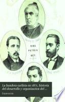 La bandera carlista en 1871, historia del desarrollo y organizacion del partido carlista desde la revolucion de setiembre, y biografías y retratos de los senadores y diputados carlistas