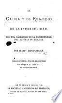 La Causa y el Remedio de la Incredulidad. Con una narracion de la incredulidad del autor y su rescate ... Obra refundida por ... E. C. Riley