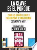 La Clave Es El Porque: Como Los Grandes Lideres Inspiran A Tomar Accion (Start With Why) - Resumen Del Libro De Simon Sinek