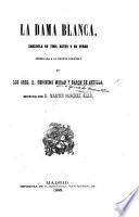 La Dama Blanca, zarzuela en tres actos y en verso arreglada à la escena Espanola por ... G. M. y Baron de Andilla, etc