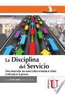 La disciplina del servicio. Cómo desarrollar una nueva cultura orientada al cliente y enfocada en la persona