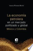 La economía petrolera en un mercado politizado y global. México y Colombia