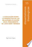 La educación desde la perspectiva de las relaciones fe-razón en el pensamiento de John Henry Newman