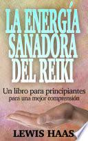 La energía sanadora del Reiki: Un libro para principiantes para una mejor comprensión