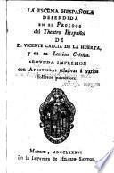 La Escena Hespanola defendida del Theatro Hespanol de D. Vicente Garcia de la Huerta, y en su Leccion Critica ...