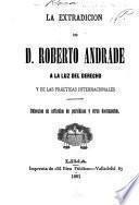 La extradicion de d. Roberto Andrade á la luz del derecho y de las prácticas internacionales