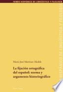 La fijación ortográfica del español: norma y argumento historiográfico
