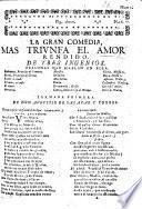 La gran Comedia, Mas triunfa el Amor rendido. [In verse.] De tres Ingenios. [By A. de Salazar y Torres.]