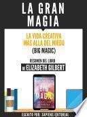 La Gran Magia: La Vida Creativa Mas Alla Del Miedo (Big Magic) - Resumen Del Libro De Elizabeth Gilbert