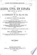La Guerra Civil en España de 1872 á 1876, seguida de la Insurreccion de la Isla de Cuba ... Con las biografías de los principales personajes que han intervenido en la accion, el texto de los manifiestos ... y ... documentos importantes ... Adornada con ... láminas ... Escrita con la colaboracion de ... corresponsales y en vista de los detalles oficiales ... Con una introduccion en que se da cuenta del orígen del partido carlista, etc. [With plates, including portraits.]