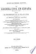 La guerra civil en España de 1872 a 1876, seguida de la insurreccion de la isla de Cuba ...