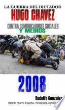 La Guerra del Dictador Hugo Chavez: Contra Comunicadores Sociales y Medios en el 2008