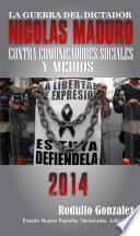 La Guerra del Dictador Nicolas Maduro: Contra los Comunicadores Sociales y Medios en 2014