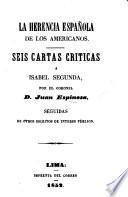 La herencia Española de los Americanos. Seis cartas criticas a Isabel Segunda ... seguidas de otros escritos de interes publico