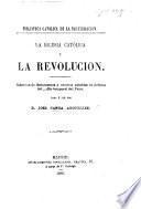 La Iglesia Católica y la Revolucion. Coleccion de documentos y escritos notables en defensa del poder temporal del Papa, dada a luz por D. J. Canga Arguelles