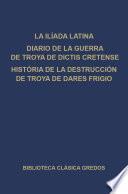 La Ilíada latina. Diario de la guerra de Troya de Dictis Cretense. Historia de la destrucción de Troya de Dares Frigio.