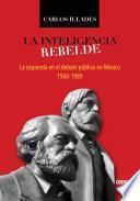 La Inteligencia rebelde. La izquierda en el debate público en México, 1968-1989