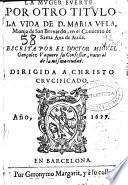 La muger fuerte, por otro título La vida de D. Maria Vela, monja de San Bernardo en el conuento de Santa Ana de Auila ...