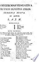 La muger mas vengativa por unos injustos zelos. Comedia nueva. [In three acts and in verse.] Su autor L. A. J. M.