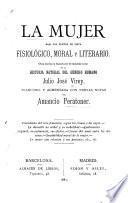 La mujer, bajo los puntos de vista fisiológico, moral y literario