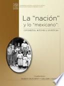 La nación y lo mexicano: conceptos, actores y prácticas