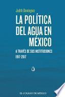 La política del agua en México a través de sus instituciones, 1917-2017