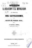 La Reaccion y la Revolucion en presencia del Catolicismo; ó, Solucion del problema social