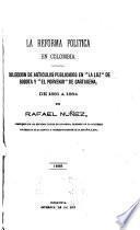 La reforma polítca en Colombia; colección de artículos publicados en La Luz de Bogotá y El Porvenir de Cartagena, de 1884, por Rafael Nuñez