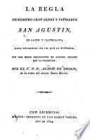 La regla de nuestro gran Padre y Patriarca San Agustín en latín y castellano... con una breve exposición...