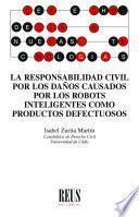 La responsabilidad civil por los daños causados por los robots inteligentes como productos defectuosos