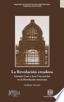 La Revolución creadora: Antonio Caso y José Vasconcelos en la Revolución mexicana