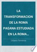 La Transformacion de la Roma pagana estudiada en la Roma actual