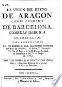 La Union del Reyno de Aragon con el Condado de Barcelona. Comedia heroica en tres actos. [In verse.]