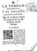 La verdad triumphante, y el engaño desvanecido a instruciones, que da el discreto Fabio à su amigo Celio en este doctrinal curioso dialogo