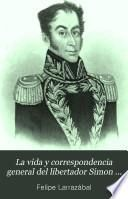 La vida y correspondencia general del libertador Simon Bolívar [by F. Larrazábal].