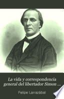 La vida y correspondencia general del libertador Simon Bolívar