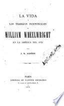 La vida y los trabajos industriales de William Wheelwright en la América del sud