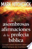 Las Asombrosas Afirmaciones de la Profecia Biblica: Lo Que Usted Necesita Saber en Estos de Incertidumbre