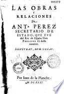 Las obras y relaciones de Ant. Perez secretario de estado, que fue del Rey de España Don Phelippe II. deste nombre