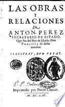 Las obras y relaciones de Anton. Perez secretario de Estado, que fue del Rey de España Don Phelippe 2. deste nombre