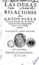 Las obras y relaciones de Anton. Perez secretario de estado que fue del Rey de Espan̂a Don Phelippe II deste nombre