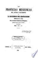 Las Profecias mesiánicas del Antiguo Testamento, ó, La Divinidad del Cristianismo demostrada por la Biblia