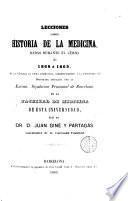 Lecciones sobre historia de la medicina dadas durante el curso de 1868 á 1869 en la cátedra de dicha asignatura, correspondiente a la enseñanza a del doctorado ... en la Facultat de Medicina de esta Universidad