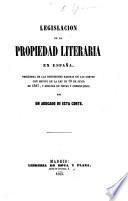 Legislacion de la propriedad literaria en España. Precedida de las discusiones habidas en las Cortes, con motivo de la ley de 10 de Junio de 1847 ... Por un Abogado de esta Corte