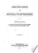 Legislacion especial del estado l. y s. de Tlaxcala: Abril 1872-Enero 1881