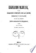 Legislacion Mejicana, ó sea coleccion completa de las leyes, decretos y circulares que se han expedido desde la consumacion de la independencia