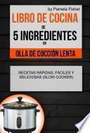 Libro de cocina de 5 ingredientes en olla de cocción lenta: recetas rápidas, fáciles y deliciosas (Slow Cooker)