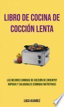 Libro De Cocina De Cocción Lenta: Las Mejores Comidas De Cocción De Crockpot Rápidas Y Saludables (Comidas Nutritivas)