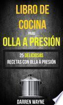 Libro de Cocina para Olla a Presión - 25 deliciosas recetas con olla a presión (Recetas: Pressure Cooker)