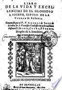 LIBRO DE LA VIDA Y EXCELLENCIAS DE EL GLORIOSO S. IOSEPH, ESPESO DE LA VIRGEN N. SEÑORA